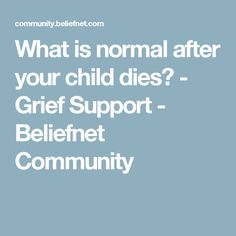 What is normal after your child dies? - Grief Support - Beliefnet Community