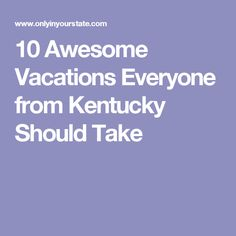 10 Awesome Vacations Everyone from Kentucky Should Take