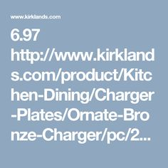 6.97  http://www.kirklands.com/product/Kitchen-Dining/Charger-Plates/Ornate-Bronze-Charger/pc/2753/c/2901/190948.uts