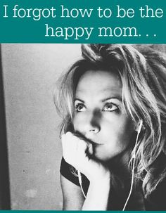 You too? I get how to be the good mom and the busy mom, but the happy mom? What happened to that? I just want happy to return. And this is how.