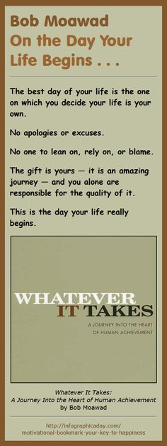 The best day of your life is the one on which you decide your life is your own. No apologies or excuses. No one to lean on, rely on, or blame. The gift is yours — it is an amazing journey — and you alone are responsible for the quality of it. This is the day your life really begins. - Bob Moawad