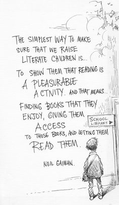 """The simplest way to make sure that we raise literate children is to show them that reading is a pleasurable activity. And that means...finding books that they enjoy, giving them access to those books, and letting them read them."" - Neil Gaiman, illustrated by Chris Riddell."