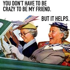 You don't have to be crazy to be my friend. But it helps. :)