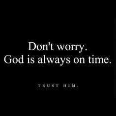 Don't worry.  God is always on time.  Trust Him.  AMEN!!!