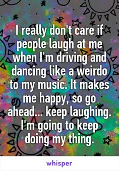 I really don't care if people laugh at me when I'm driving and dancing like a weirdo to my music. It makes me happy, so go ahead... keep laughing. I'm going to keep doing my thing.