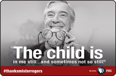 """""""The child is in me still... and sometimes not so still."""" Fred Rogers keeps us young at heart!"""