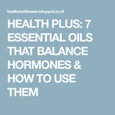 HEALTH PLUS: 7 ESSENTIAL OILS THAT BALANCE HORMONES & HOW TO USE THEM