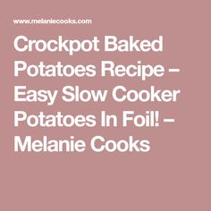 Crockpot Baked Potatoes Recipe – Easy Slow Cooker Potatoes In Foil! – Melanie Cooks