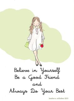 Believe in Yourself. Be a Good Friend and always Do Your Best.