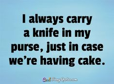 I always carry a knife in my purse, just in case we're having cake…
