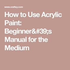 How to Use Acrylic Paint: Beginner's Manual for the Medium
