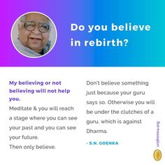Q: Do you believe in rebirth? A: My believing or not believing will not help you. Meditate, and you will reach a stage where you can see your past, and you can see your future. Then only believe. Don't believe something just because your guru says so. Otherwise you will be under the clutches of a guru, which is against Dharma. Source: The Gracious flow of Dhamma #vipassana #meditation #sngoenka #question #answer #rebirth #guru #dharma #dhamma #past #future www.vridhamma.org Vipassana Meditation, Only Believe, New Me, Compassion, Trip Advisor, Clutches, Flow, Stage, Spirituality