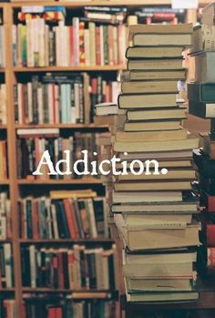 """Addiction"" ... Yep ... And that's why we had to build a Library in our home. Upstairs. http://media-cache-ec0.pinimg.com/originals/72/25/bb/7225bb074f4f8e4c2dbba49782166687.jpg"