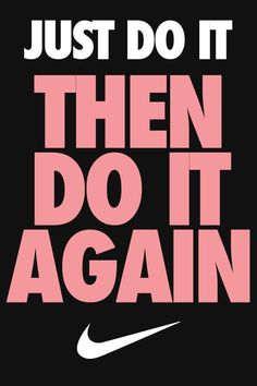 Just do it . . . then do it again . . . and again. Rinse and repeat.  I like it!
