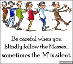 When you blindly follow the Masses...