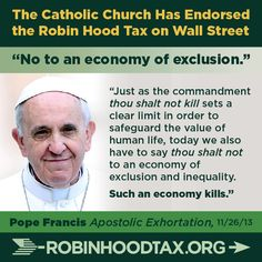 """Just as the commandment thou shall not kill sets a clear limit in order to safeguard the value of human life, today we also have to say thou shall not to an economy of exclusion and inequality. Such an economy kills."" Pope Francis 11/2013 join our twitter campaign at: https://twitter.com/RobinHoodTax and please join our Facebook campaign at: https://www.facebook.com/RobinHoodTaxUSA Please PIN and SHARE this post."