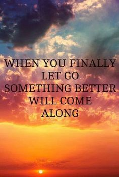 This is So TRUE.... When you Finally let go... Something Bigger, Better and Beautiful will come along and Sweep you off your Feet!!!