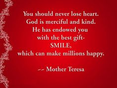 """"""" You should never lose heart. God is merciful and kind- he has endowed you with the best gift- smile, which can make millions happy. """" ~Mother Teresa   http://excellentquotations.com/quote-by-id?qid=47231 http://excellentquotations.com/quotes-by-authors?at=Mother-Teresa  #lose #heart #kind #best #gift #smile #happy #MotherTeresa #quotes #quoteoftheday #thoughtfortheday"""