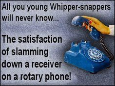 The satisfaction from slamming down the receiver when you hung up on someone! You don't really get that with a cell phone!