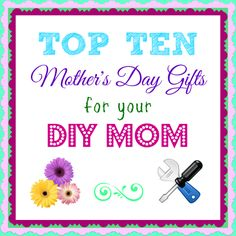 Top Ten Mother's Day Gifts for your DIY MOM