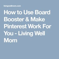 How to Use Board Booster & Make Pinterest Work For You - Living Well Mom