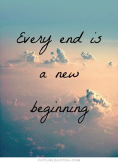 Every end is a new beginning. ~*sigh*