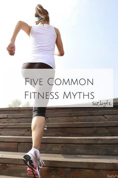 Don't be fooled by these Fitness Myths! http://suzlyfe.com/five-common-fitness-myths/