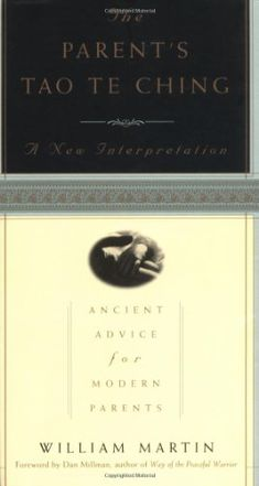 The Parent's Tao Te Ching: Ancient Advice for Modern Parents by William Martin
