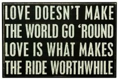 Love doesn't make the world go round; Love is what makes the ride worthwhile.