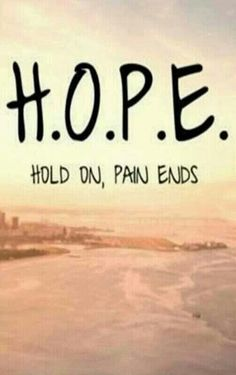 Hope is the one promise that says Hold On Pain Ends...