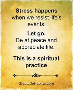 Stress happens when we resist life's events.  Let go.  Be at peace and appreciate life.  This is a spiritual practice.