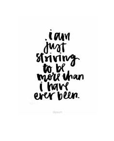 I am just striving to be more than I have ever been.