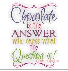 Chocolate is the answer - who cares what the question is - Machine embroidery design - sizes included for your 4x4 5x7 and 6x10 hoops. $2.99, via Etsy.