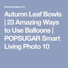 Autumn Leaf Bowls | 23 Amazing Ways to Use Balloons | POPSUGAR Smart Living Photo 10