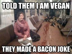 Told them I am vegan They made a bacon joke - corpse train - quickmeme