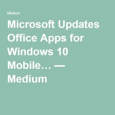 Microsoft Updates Office Apps for Windows 10 Mobile… — Medium