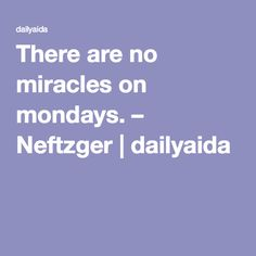 There are no miracles on mondays. – Neftzger | dailyaida