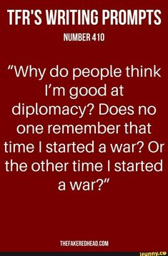 """Why do people think I'm good at diplomacy?"" I quietly asked [name]. ""Does no one remember that time I started a war? Or that other time I started a war?"" ""Oh!"" Piped the small woman staring at a computer screen. Unfortunately we were standing close enough for her to hear our whispered conversation. ""Or that one time we were all signing a peace treaty to end one of those said wars. You accidentally flicked your quill and it landed in that guy's eye. You almost started another war!"" She…"