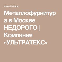 Металлофурнитура в Москве НЕДОРОГО | Компания «УЛЬТРАТЕКС»