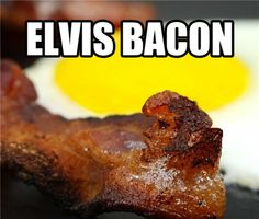 Elvis Bacon.  Reason #1 that Jesus Toast is now in second place..