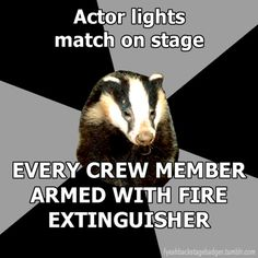 """""""Backstage Badger"""" Actor lights match on stage, every crew member armed with fire extinguisher."""