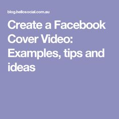 Create a Facebook Cover Video: Examples, tips and ideas