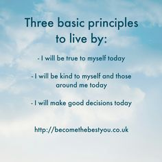 Three Basic Principles to Live by http://becomethebestyou.co.uk