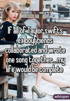 """""""If all of Taylor swifts ex boyfriends collaborated and wrote one song together....my life would be complete"""""""