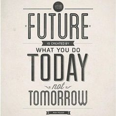 We shape our future by what we do each day, not by what we say we're going to do. So what are you doing today?