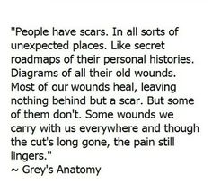 """Most of our wounds heal, leaving nothing behind but a scar. But some of them don't. Some wounds we carry with us everywhere, and though the cut's long gone, the pain still lingers."""" -- Grey's Anatomy"""