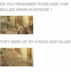 Do you remember those kids that bullied Armin in episode 1?, they were hit by a rock and killed, text, fact; Attack on Titan
