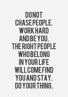 No persigas a la gente. Trabaja duro y sé tu. Las personas correctas, las cuales pertenecerán a t vida vendrán, te encontrarán y se quedarán. Sólo haz lo tuyo.