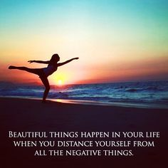 BEAUTIFUL THINGS HAPPEN when you distance yourself from ALL the negative things.