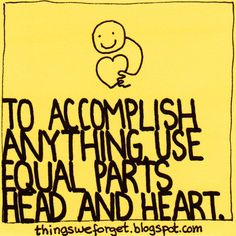 """""""To accomplish anything use equal parts Head & Heart."""""""